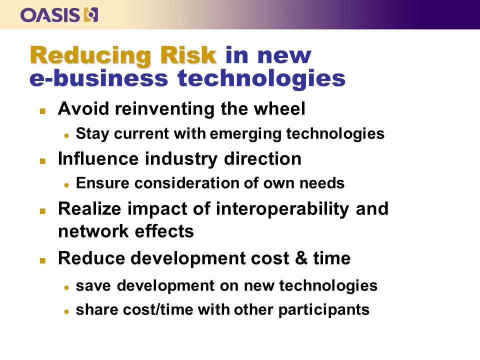Reducing Risk Reducing Risk in new e-business technologies n Avoid reinventing the wheel l Stay current with emerging technologies n Influence industry direction l Ensure consideration of own needs n Realize impact of interoperability and network effects n Reduce development cost & time l save development on new technologies l share cost/time with other participants