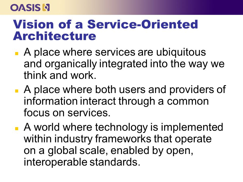 Vision of a Service-Oriented Architecture n A place where services are ubiquitous and organically integrated into the way we think and work.