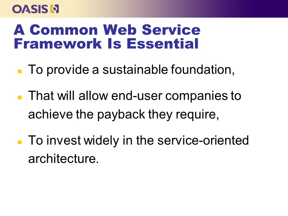 A Common Web Service Framework Is Essential n To provide a sustainable foundation, n That will allow end-user companies to achieve the payback they require, n To invest widely in the service-oriented architecture.