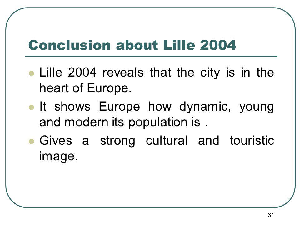 31 Conclusion about Lille 2004 Lille 2004 reveals that the city is in the heart of Europe.