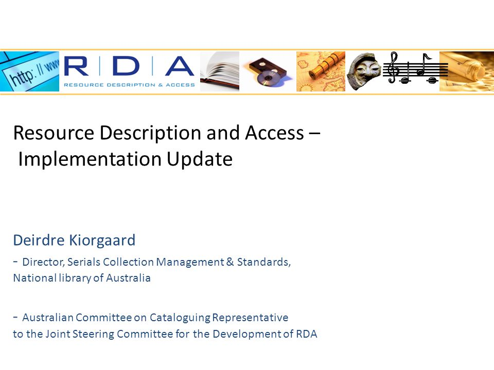 Resource Description and Access – Implementation Update Deirdre Kiorgaard - Director, Serials Collection Management & Standards, National library of Australia - Australian Committee on Cataloguing Representative to the Joint Steering Committee for the Development of RDA