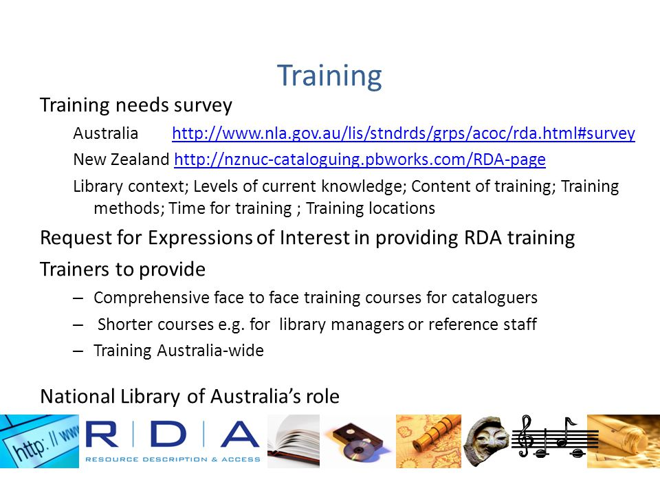 Training Training needs survey Australia http://www.nla.gov.au/lis/stndrds/grps/acoc/rda.html#surveyhttp://www.nla.gov.au/lis/stndrds/grps/acoc/rda.html#survey New Zealand http://nznuc-cataloguing.pbworks.com/RDA-pagehttp://nznuc-cataloguing.pbworks.com/RDA-page Library context; Levels of current knowledge; Content of training; Training methods; Time for training ; Training locations Request for Expressions of Interest in providing RDA training Trainers to provide – Comprehensive face to face training courses for cataloguers – Shorter courses e.g.