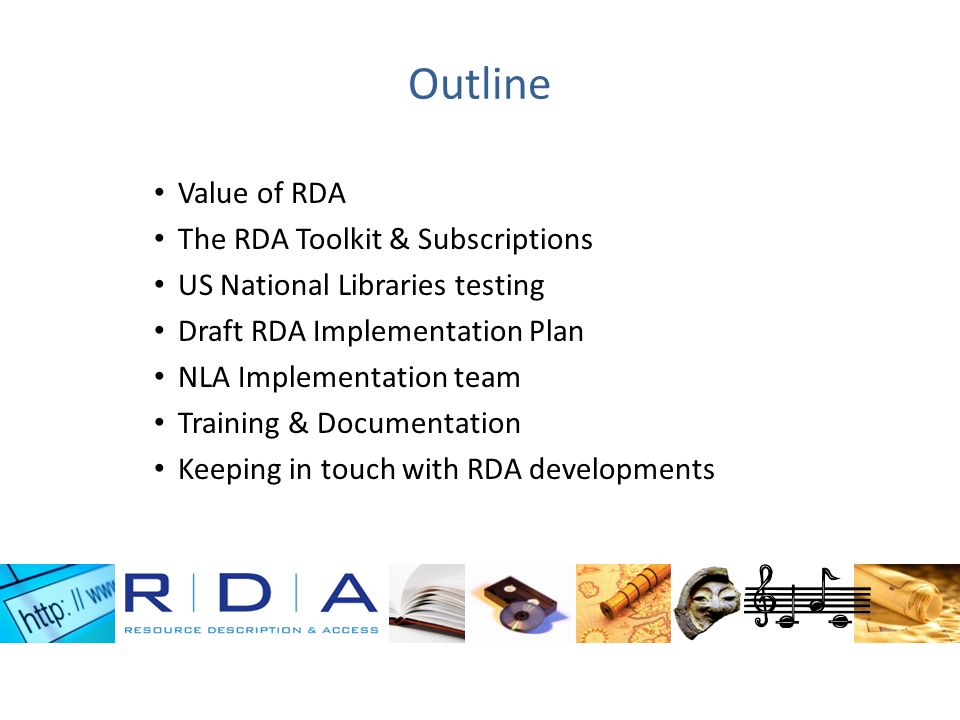 Outline Value of RDA The RDA Toolkit & Subscriptions US National Libraries testing Draft RDA Implementation Plan NLA Implementation team Training & Do