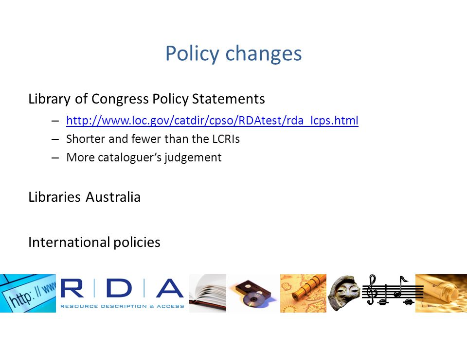 Policy changes Library of Congress Policy Statements – http://www.loc.gov/catdir/cpso/RDAtest/rda_lcps.html http://www.loc.gov/catdir/cpso/RDAtest/rda_lcps.html – Shorter and fewer than the LCRIs – More cataloguers judgement Libraries Australia International policies