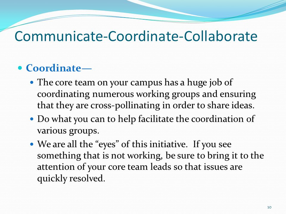 Communicate-Coordinate-Collaborate Coordinate The core team on your campus has a huge job of coordinating numerous working groups and ensuring that they are cross-pollinating in order to share ideas.