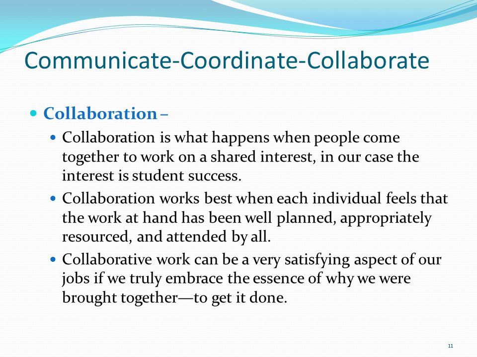 Communicate-Coordinate-Collaborate Collaboration – Collaboration is what happens when people come together to work on a shared interest, in our case the interest is student success.