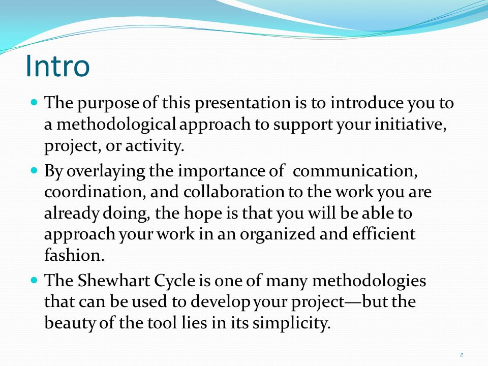 Intro The purpose of this presentation is to introduce you to a methodological approach to support your initiative, project, or activity.