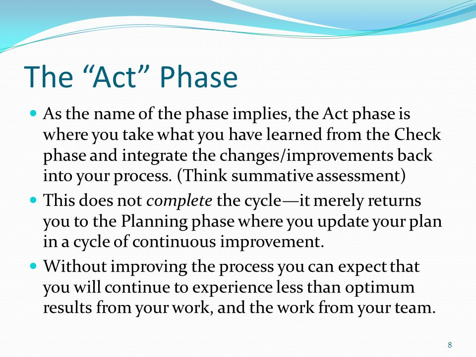 The Act Phase As the name of the phase implies, the Act phase is where you take what you have learned from the Check phase and integrate the changes/improvements back into your process.
