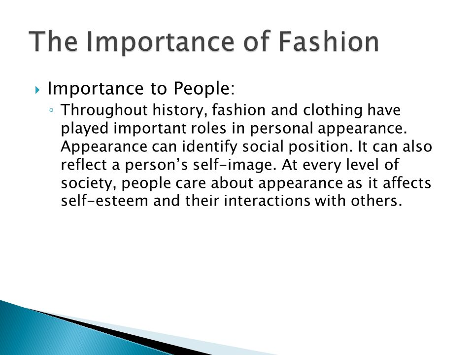 Importance to People: Throughout history, fashion and clothing have played important roles in personal appearance.