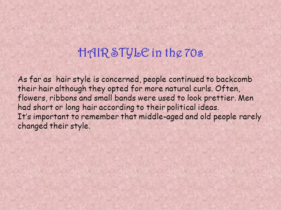 HAIR STYLE in the 70s As far as hair style is concerned, people continued to backcomb their hair although they opted for more natural curls. Often, fl