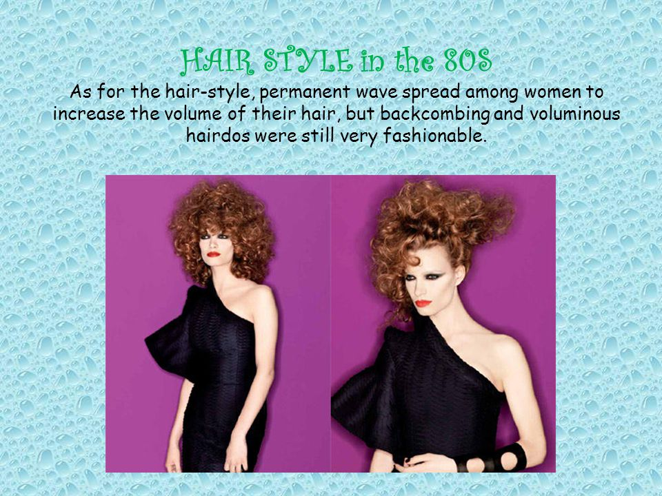 HAIR STYLE in the 80S As for the hair-style, permanent wave spread among women to increase the volume of their hair, but backcombing and voluminous ha