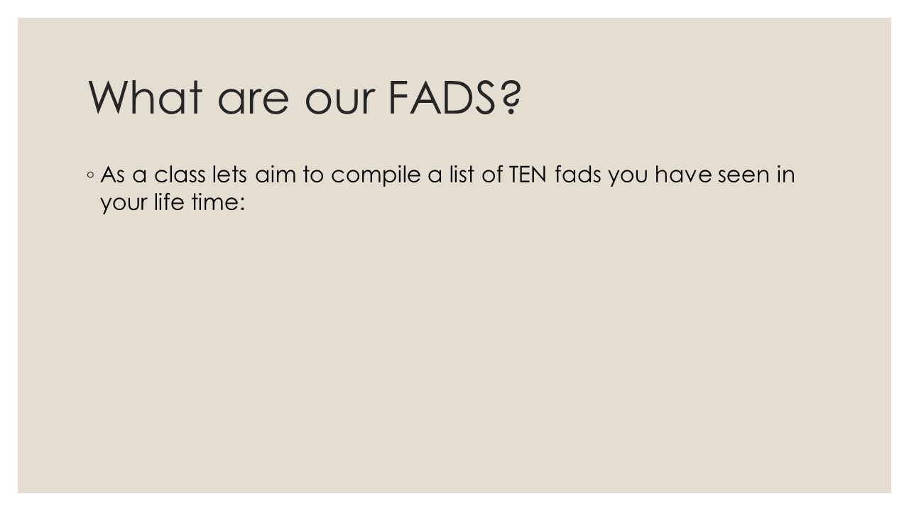 What are our FADS? As a class lets aim to compile a list of TEN fads you have seen in your life time: