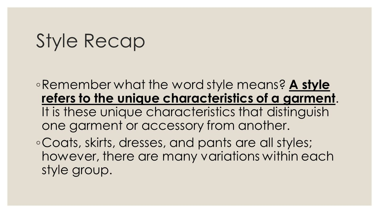 Style Recap Remember what the word style means? A style refers to the unique characteristics of a garment. It is these unique characteristics that dis
