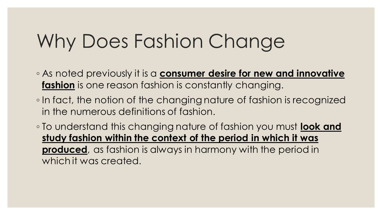 Why Does Fashion Change As noted previously it is a consumer desire for new and innovative fashion is one reason fashion is constantly changing. In fa