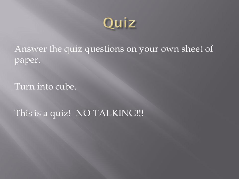 Answer the quiz questions on your own sheet of paper. Turn into cube. This is a quiz! NO TALKING!!!