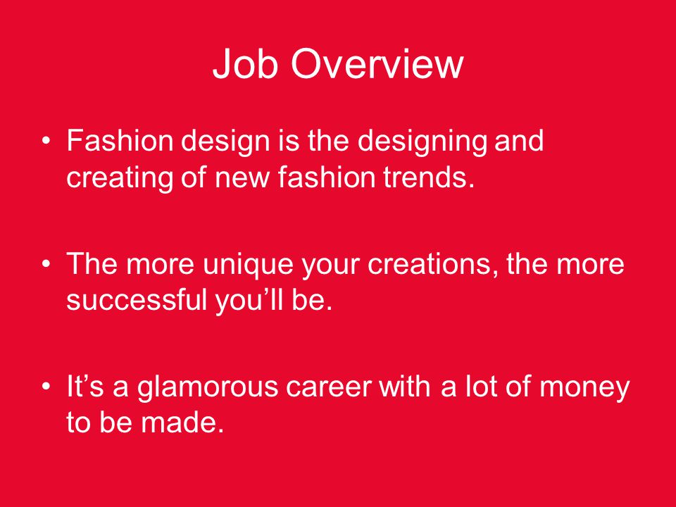 Job Overview Fashion design is the designing and creating of new fashion trends. The more unique your creations, the more successful youll be. Its a g