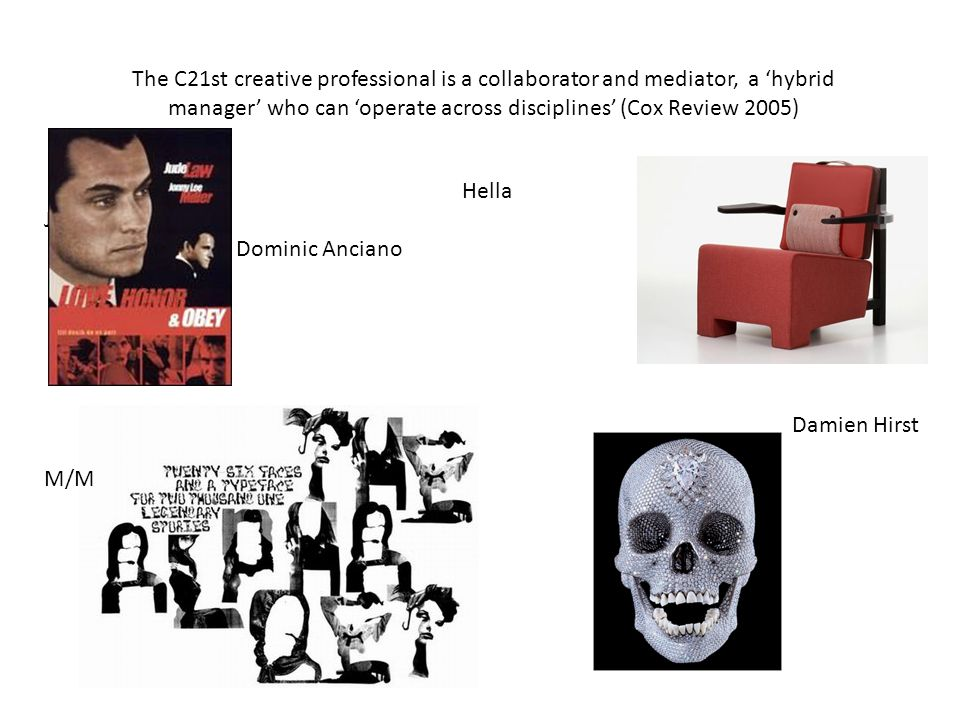 The C21st creative professional is a collaborator and mediator, a hybrid manager who can operate across disciplines (Cox Review 2005) Hella Jongerius