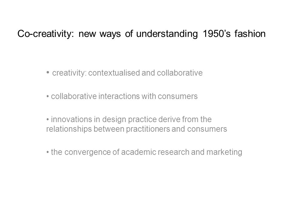 Co-creativity: new ways of understanding 1950s fashion creativity: contextualised and collaborative collaborative interactions with consumers innovations in design practice derive from the relationships between practitioners and consumers the convergence of academic research and marketing