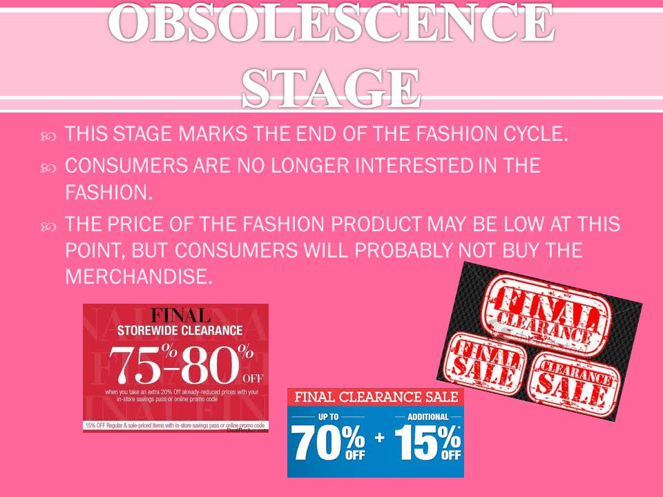 THIS STAGE MARKS THE END OF THE FASHION CYCLE. CONSUMERS ARE NO LONGER INTERESTED IN THE FASHION.