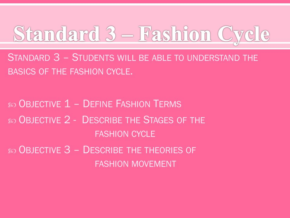S TANDARD 3 – S TUDENTS WILL BE ABLE TO UNDERSTAND THE BASICS OF THE FASHION CYCLE. O BJECTIVE 1 – D EFINE F ASHION T ERMS O BJECTIVE 2 - D ESCRIBE TH