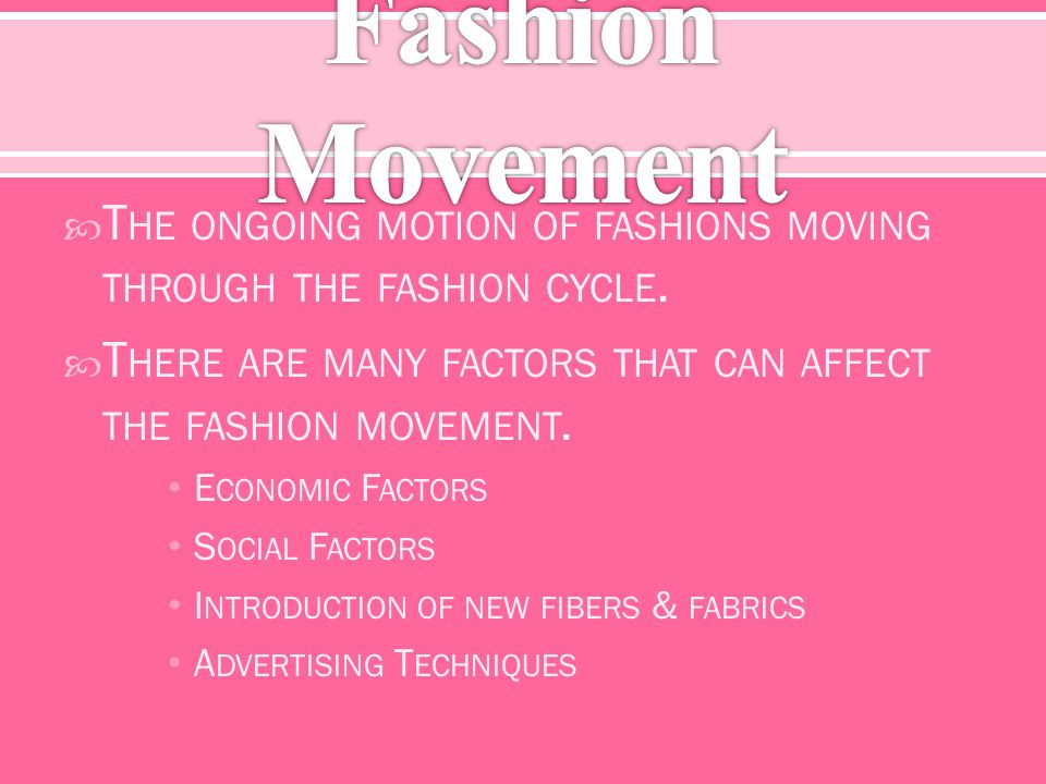 T HE ONGOING MOTION OF FASHIONS MOVING THROUGH THE FASHION CYCLE. T HERE ARE MANY FACTORS THAT CAN AFFECT THE FASHION MOVEMENT. E CONOMIC F ACTORS S O