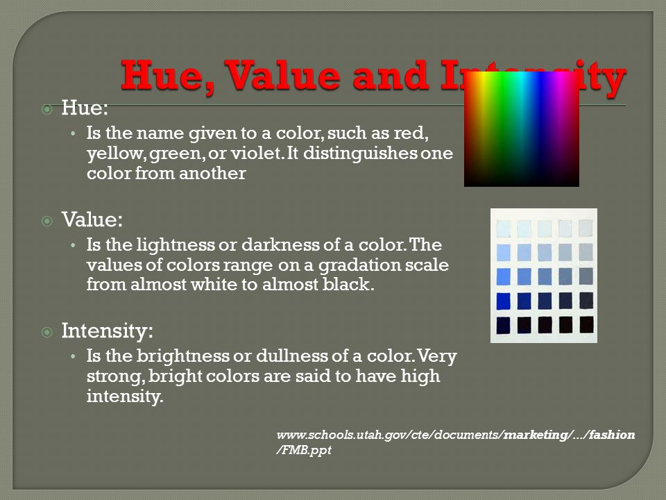 Hue: Is the name given to a color, such as red, yellow, green, or violet. It distinguishes one color from another Value: Is the lightness or darkness