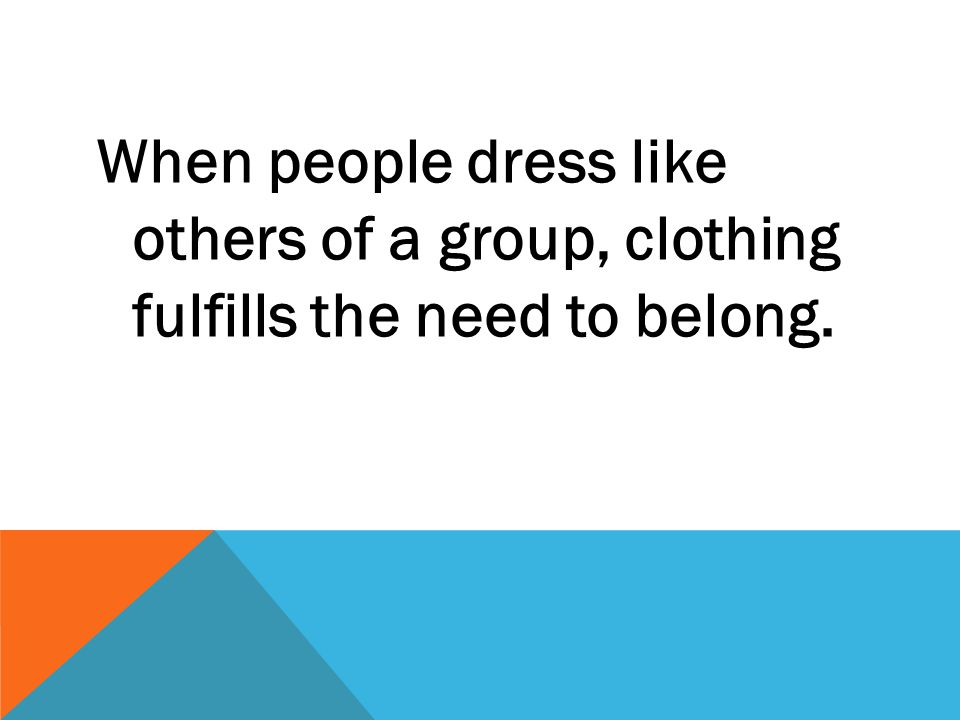 When people dress like others of a group, clothing fulfills the need to belong.