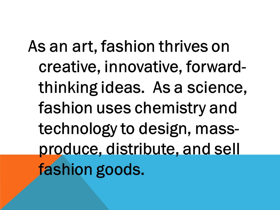 As an art, fashion thrives on creative, innovative, forward- thinking ideas. As a science, fashion uses chemistry and technology to design, mass- prod