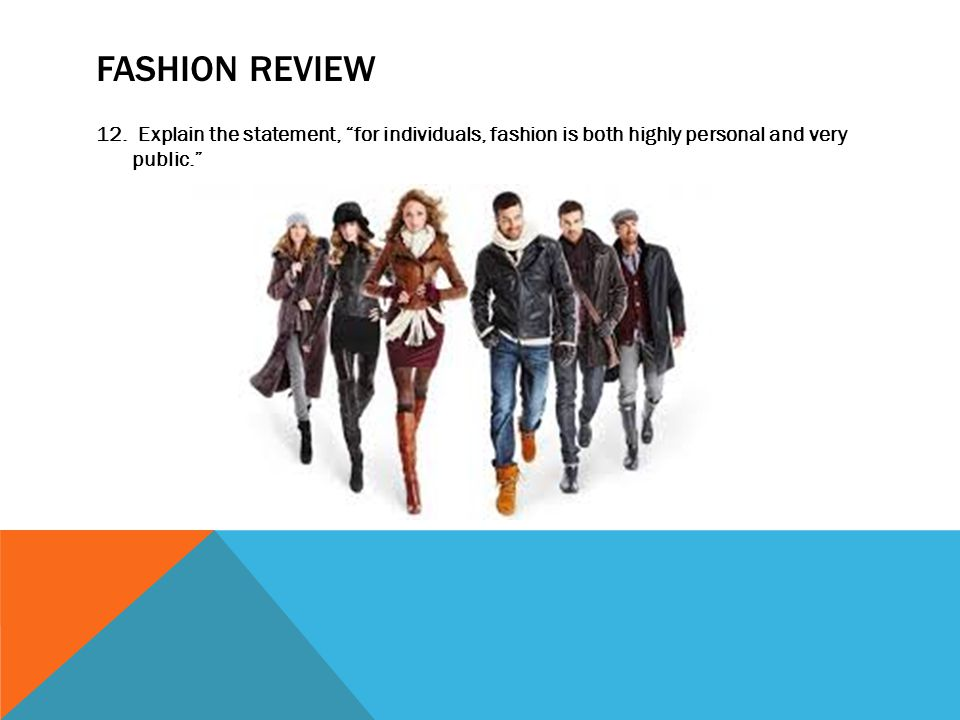 FASHION REVIEW 12. Explain the statement, for individuals, fashion is both highly personal and very public.