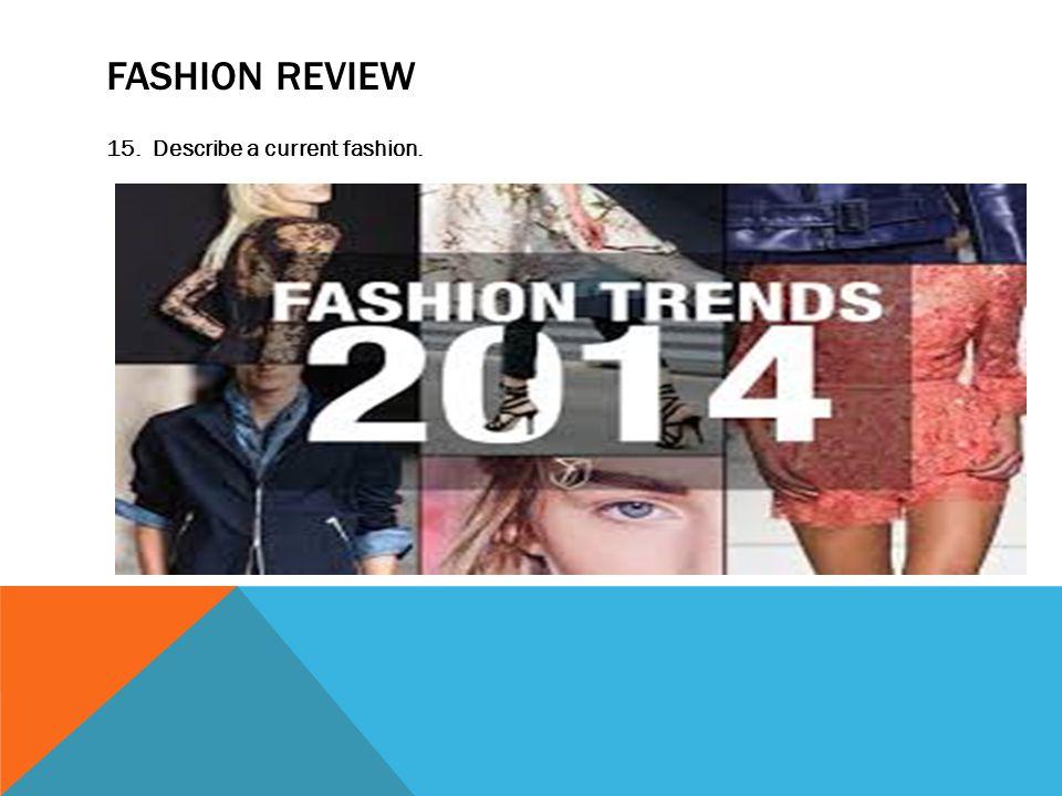 FASHION REVIEW 15. Describe a current fashion.