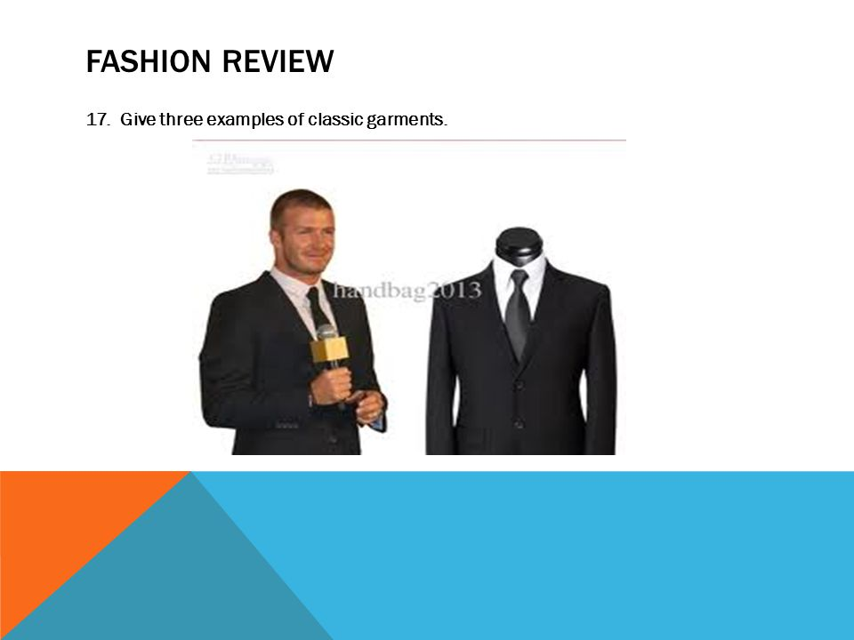 FASHION REVIEW 17. Give three examples of classic garments.