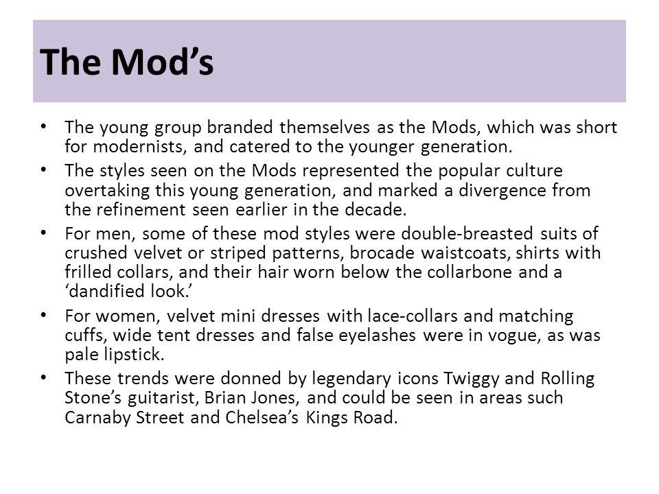 The Mods The young group branded themselves as the Mods, which was short for modernists, and catered to the younger generation. The styles seen on the