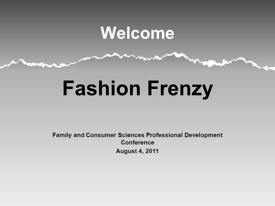 Welcome Fashion Frenzy Family and Consumer Sciences Professional Development Conference August 4, 2011