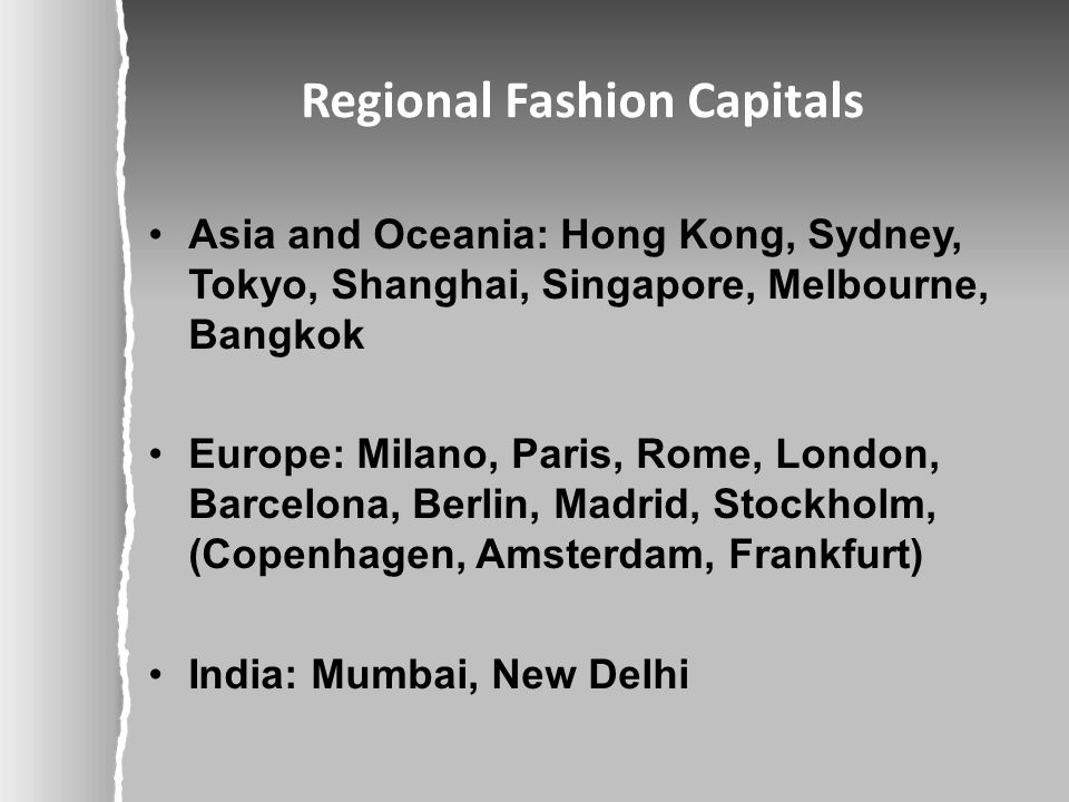 Regional Fashion Capitals Asia and Oceania: Hong Kong, Sydney, Tokyo, Shanghai, Singapore, Melbourne, Bangkok Europe: Milano, Paris, Rome, London, Barcelona, Berlin, Madrid, Stockholm, (Copenhagen, Amsterdam, Frankfurt) India: Mumbai, New Delhi