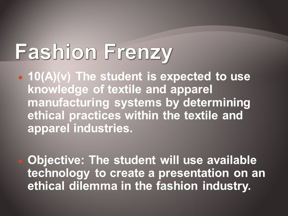 10(A)(v) The student is expected to use knowledge of textile and apparel manufacturing systems by determining ethical practices within the textile and apparel industries.