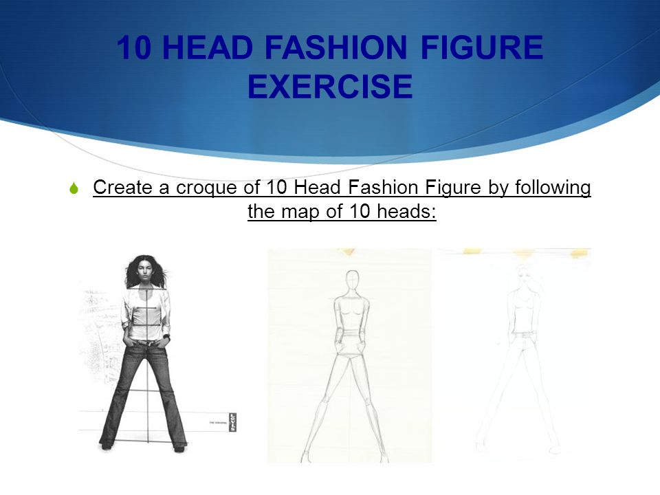 10 HEAD FASHION FIGURE EXERCISE Create a croque of 10 Head Fashion Figure by following the map of 10 heads: Mark off figure proportions with horizonta