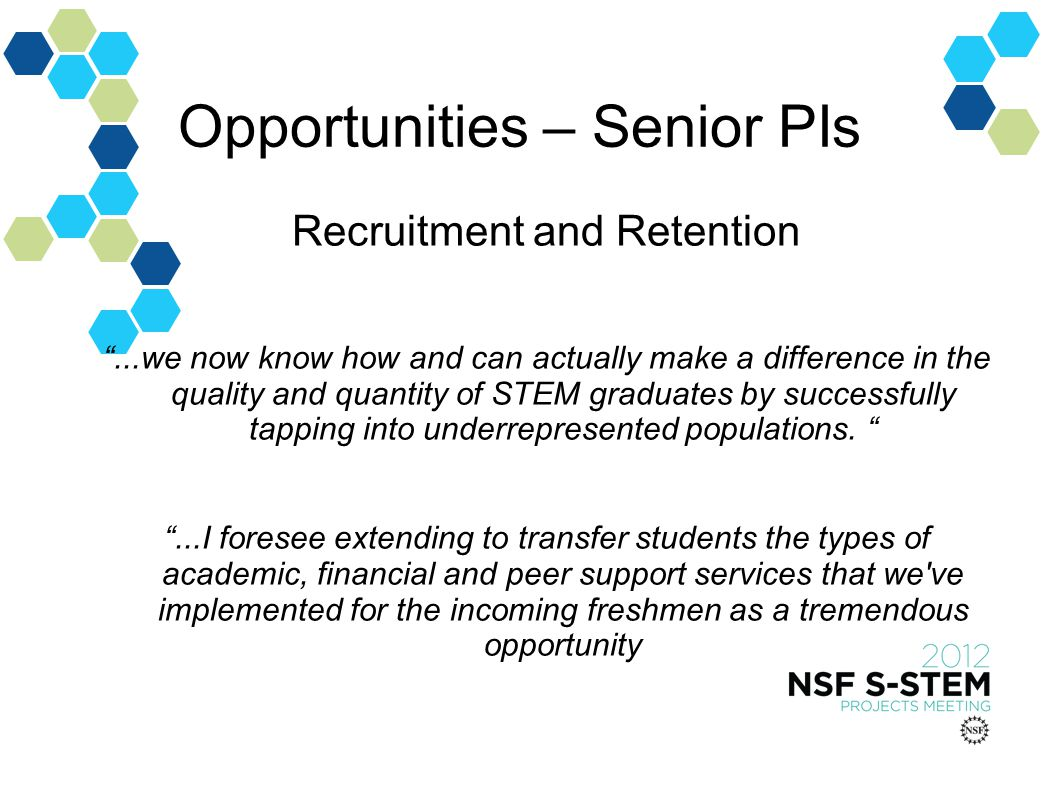 Opportunities – Senior PIs Recruitment and Retention...we now know how and can actually make a difference in the quality and quantity of STEM graduates by successfully tapping into underrepresented populations....I foresee extending to transfer students the types of academic, financial and peer support services that we ve implemented for the incoming freshmen as a tremendous opportunity