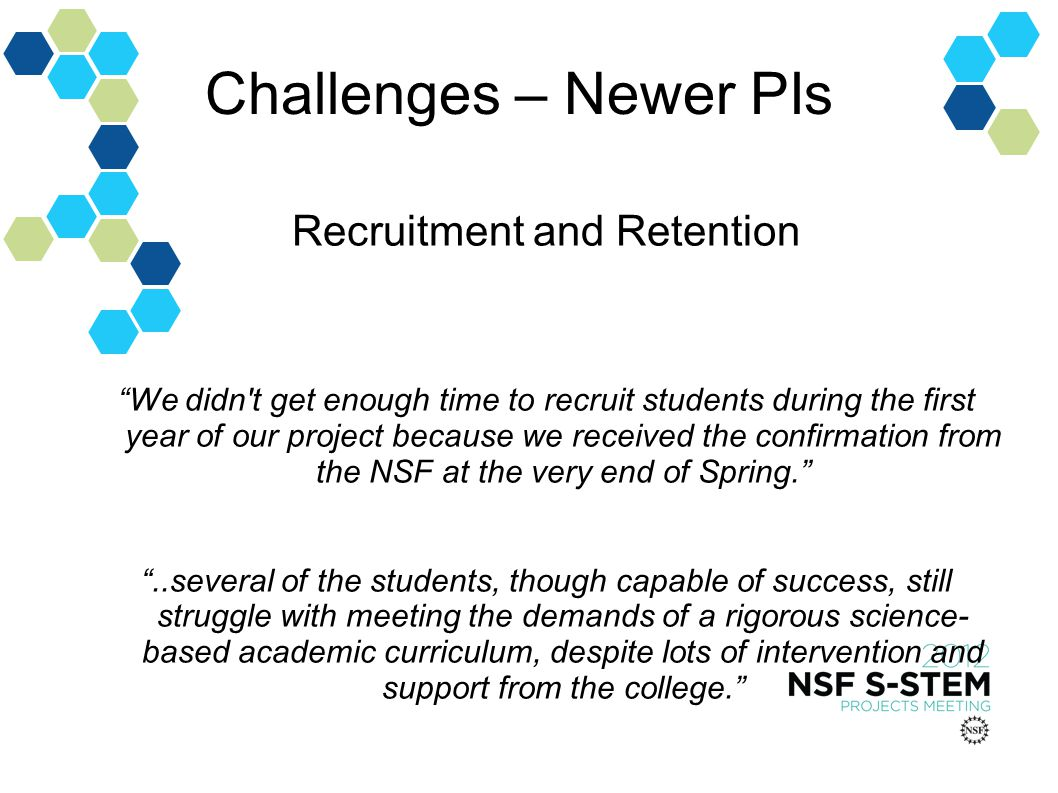 Challenges – Newer PIs Recruitment and Retention We didn t get enough time to recruit students during the first year of our project because we received the confirmation from the NSF at the very end of Spring...several of the students, though capable of success, still struggle with meeting the demands of a rigorous science- based academic curriculum, despite lots of intervention and support from the college.