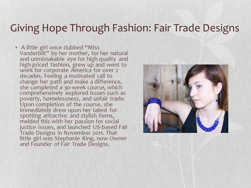 Giving Hope Through Fashion: Fair Trade Designs A little girl once dubbed Miss Vanderbilt by her mother, for her natural and unmistakable eye for high-quality and high-priced fashion, grew up and went to work for corporate America for over 2 decades.