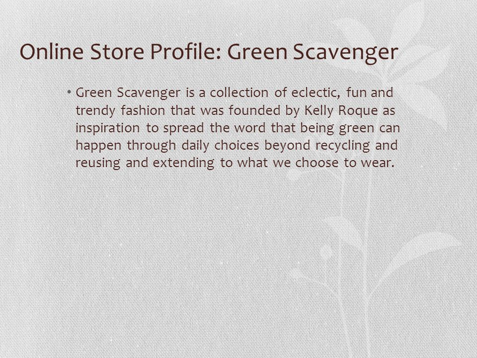 Online Store Profile: Green Scavenger Green Scavenger is a collection of eclectic, fun and trendy fashion that was founded by Kelly Roque as inspiration to spread the word that being green can happen through daily choices beyond recycling and reusing and extending to what we choose to wear.