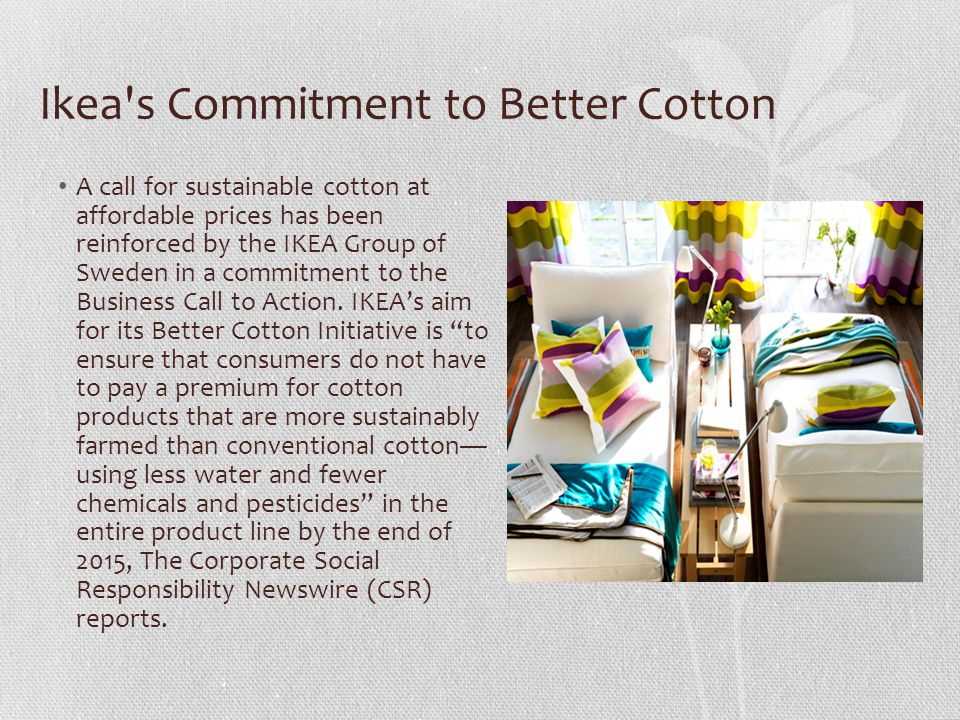 Ikea s Commitment to Better Cotton A call for sustainable cotton at affordable prices has been reinforced by the IKEA Group of Sweden in a commitment to the Business Call to Action.