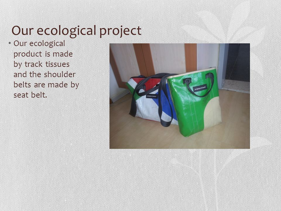 Our ecological project Our ecological product is made by track tissues and the shoulder belts are made by seat belt.