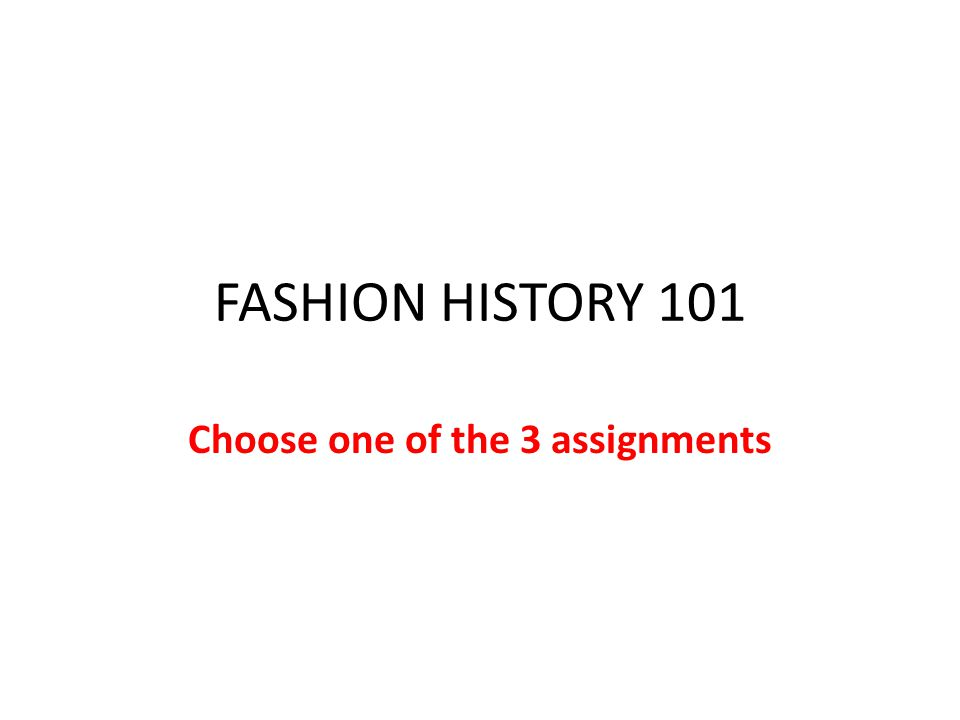 FASHION HISTORY 101 Choose one of the 3 assignments