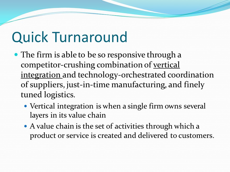 Quick Turnaround The firm is able to be so responsive through a competitor-crushing combination of vertical integration and technology-orchestrated coordination of suppliers, just-in-time manufacturing, and finely tuned logistics.