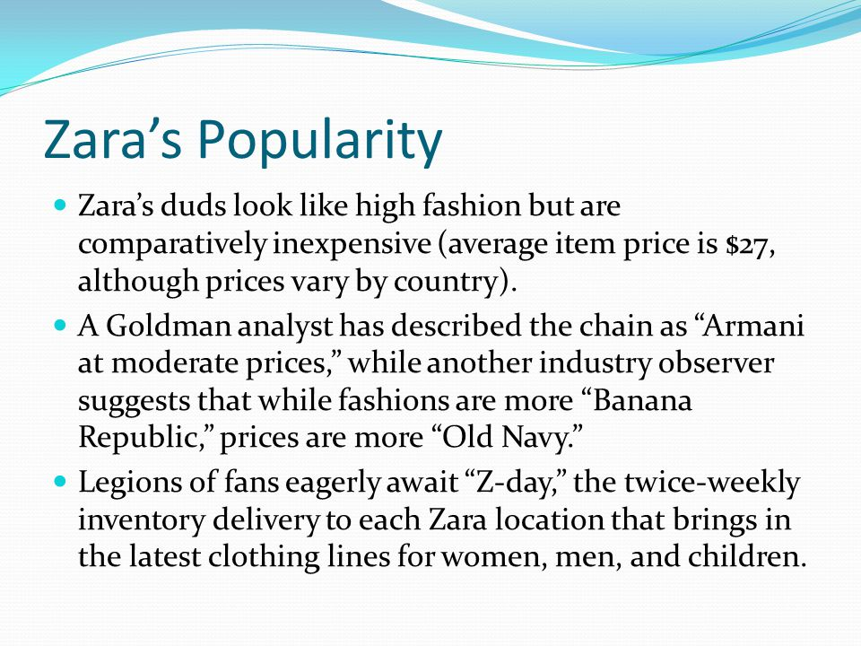 Zaras Popularity Zaras duds look like high fashion but are comparatively inexpensive (average item price is $27, although prices vary by country).