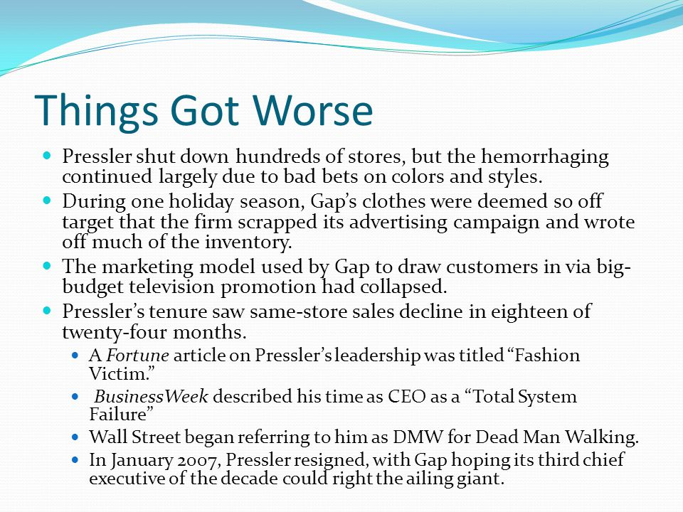 Things Got Worse Pressler shut down hundreds of stores, but the hemorrhaging continued largely due to bad bets on colors and styles.