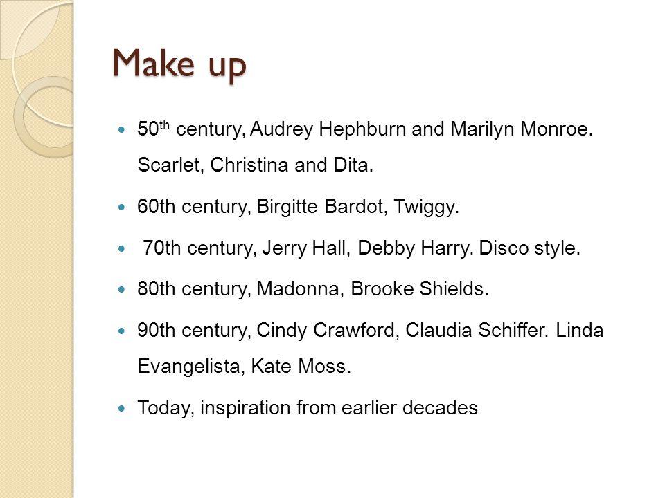 Make up 50 th century, Audrey Hephburn and Marilyn Monroe. Scarlet, Christina and Dita. 60th century, Birgitte Bardot, Twiggy. 70th century, Jerry Hal