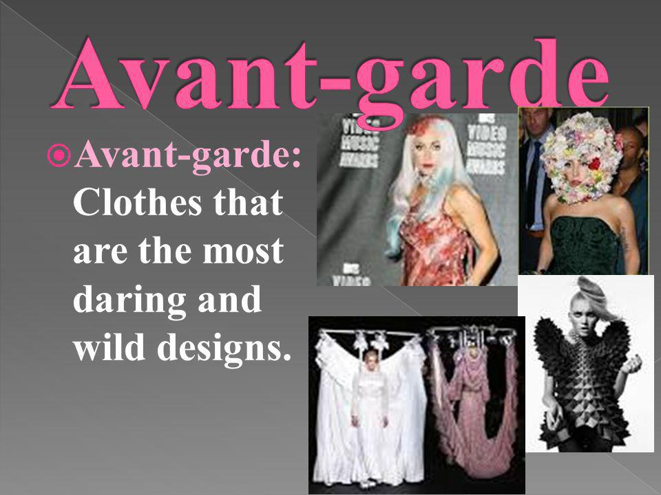Avant-garde: Clothes that are the most daring and wild designs.