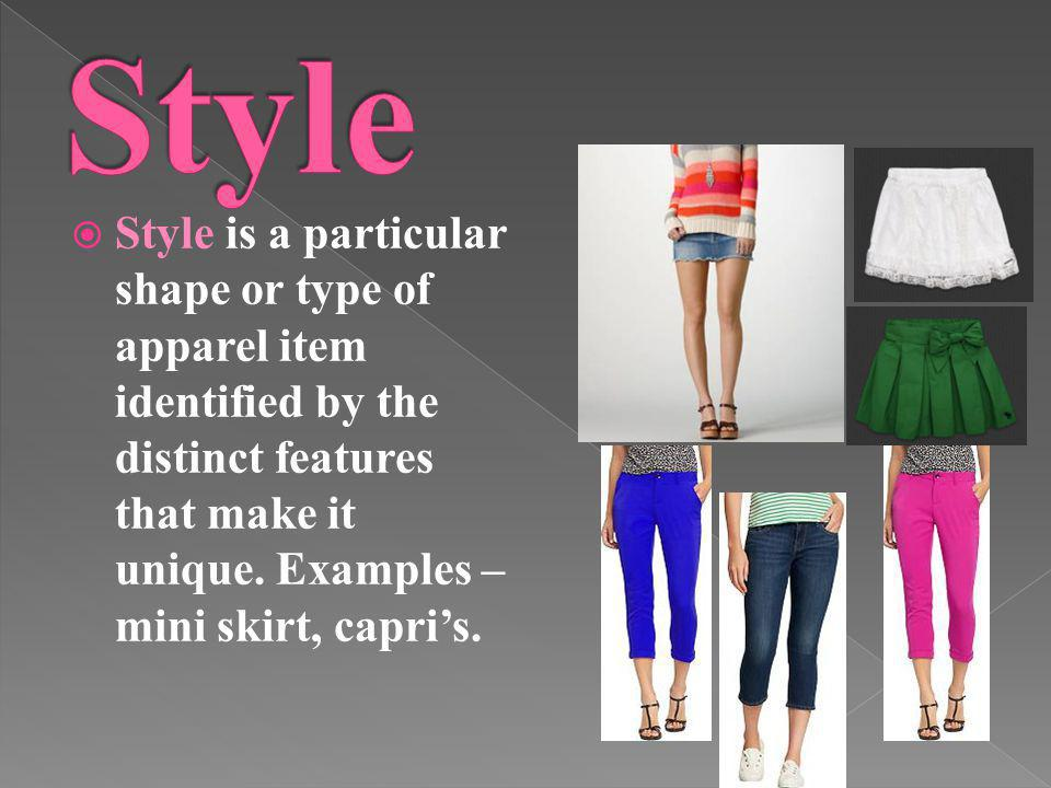 Style is a particular shape or type of apparel item identified by the distinct features that make it unique. Examples – mini skirt, capris.