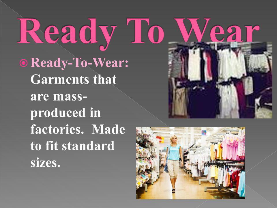 Ready-To-Wear: Garments that are mass- produced in factories. Made to fit standard sizes.
